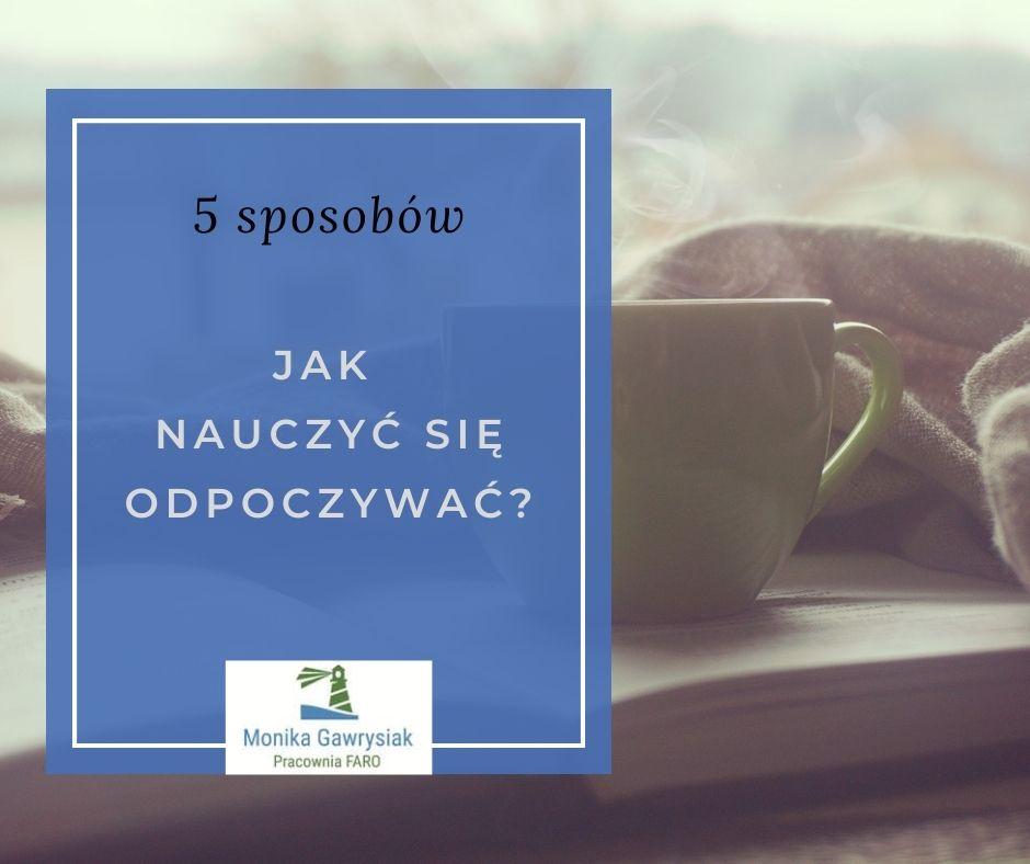 Jak nauczyc sie odpoczywac monika gawrysiak psycholog - Czym dla Ciebie jest odpoczynek?